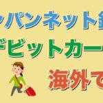 ジャパンネット銀行 デビットカード 海外