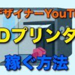 3Dプリンター YouTube 稼ぐ